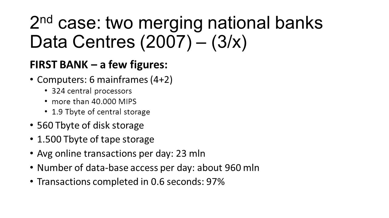 2 nd case: two merging national banks Data Centres (2007) – (3/x) FIRST BANK – a few figures: Computers: 6 mainframes (4+2) 324 central processors mor