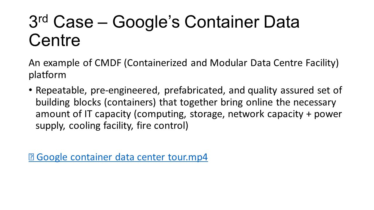 3 rd Case – Google's Container Data Centre An example of CMDF (Containerized and Modular Data Centre Facility) platform Repeatable, pre-engineered, prefabricated, and quality assured set of building blocks (containers) that together bring online the necessary amount of IT capacity (computing, storage, network capacity + power supply, cooling facility, fire control) ▶ Google container data center tour.mp4