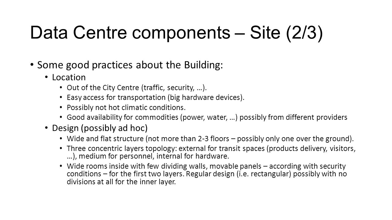 Data Centre components – Site (2/3) Some good practices about the Building: Location Out of the City Centre (traffic, security, …). Easy access for tr