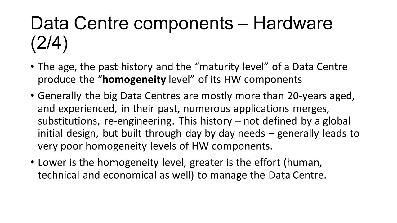 Data Centre components – Hardware (2/4) The age, the past history and the maturity level of a Data Centre produce the homogeneity level of its HW components Generally the big Data Centres are mostly more than 20-years aged, and experienced, in their past, numerous applications merges, substitutions, re-engineering.