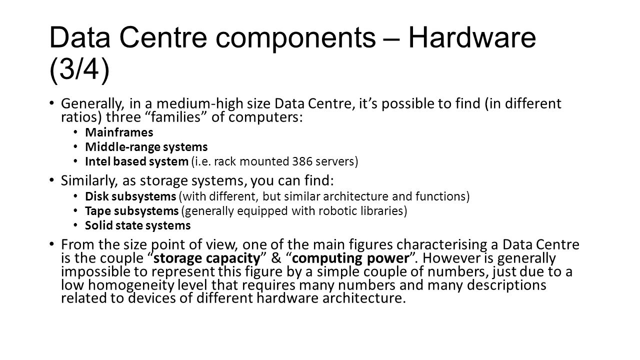 Data Centre components – Hardware (3/4) Generally, in a medium-high size Data Centre, it's possible to find (in different ratios) three families of computers: Mainframes Middle-range systems Intel based system (i.e.