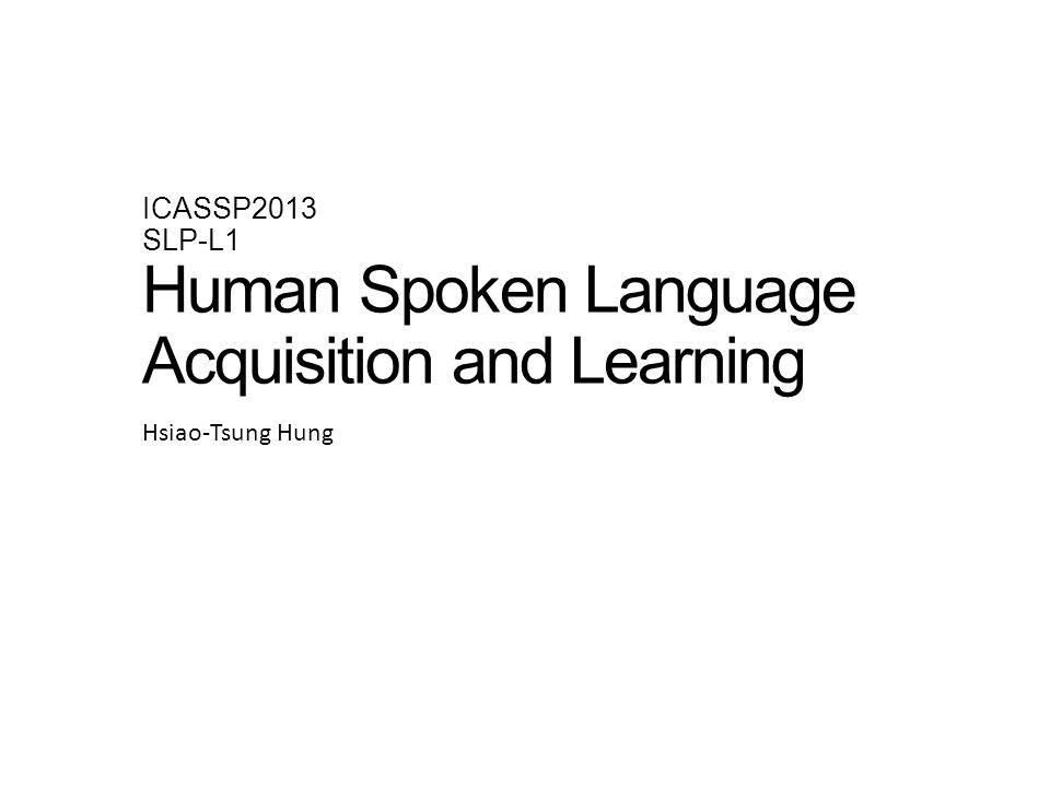 ICASSP2013 SLP-L1 Human Spoken Language Acquisition and Learning Hsiao-Tsung Hung