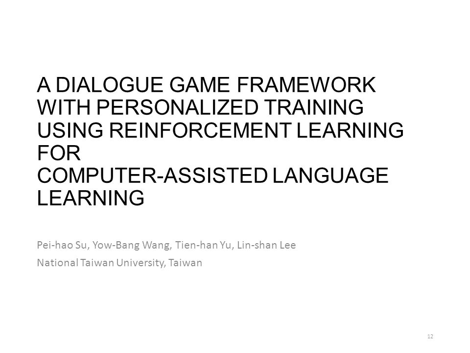 A DIALOGUE GAME FRAMEWORK WITH PERSONALIZED TRAINING USING REINFORCEMENT LEARNING FOR COMPUTER-ASSISTED LANGUAGE LEARNING Pei-hao Su, Yow-Bang Wang, Tien-han Yu, Lin-shan Lee National Taiwan University, Taiwan 12
