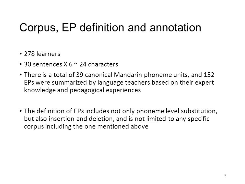 Corpus, EP definition and annotation 278 learners 30 sentences X 6 ~ 24 characters There is a total of 39 canonical Mandarin phoneme units, and 152 EPs were summarized by language teachers based on their expert knowledge and pedagogical experiences The definition of EPs includes not only phoneme level substitution, but also insertion and deletion, and is not limited to any specific corpus including the one mentioned above 9