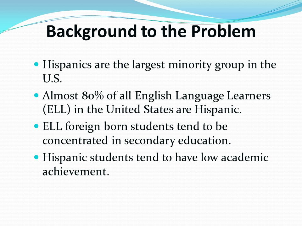 Background to the Problem Hispanics are the largest minority group in the U.S.