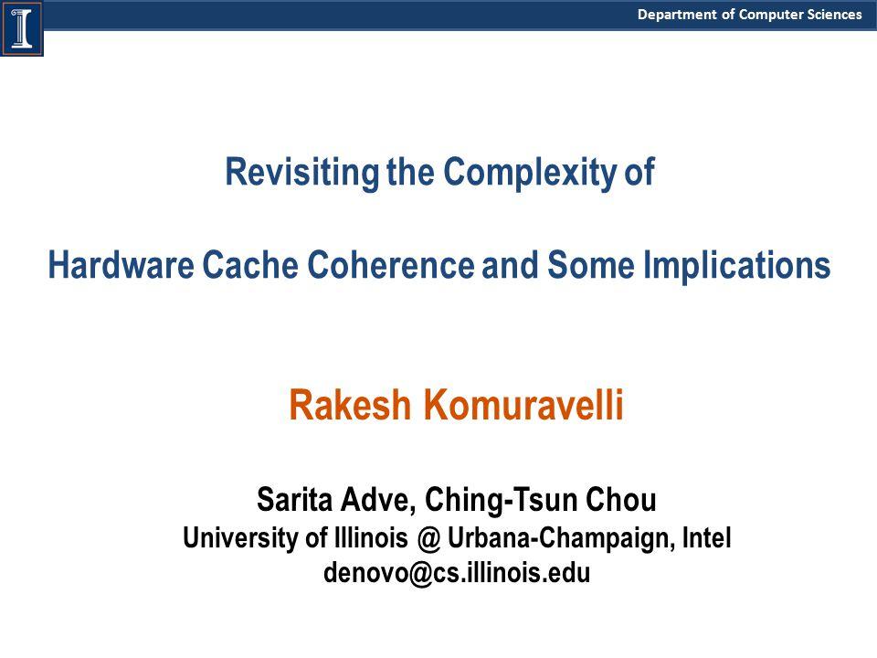 Department of Computer Sciences Revisiting the Complexity of Hardware Cache Coherence and Some Implications Rakesh Komuravelli Sarita Adve, Ching-Tsun Chou University of Illinois @ Urbana-Champaign, Intel denovo@cs.illinois.edu