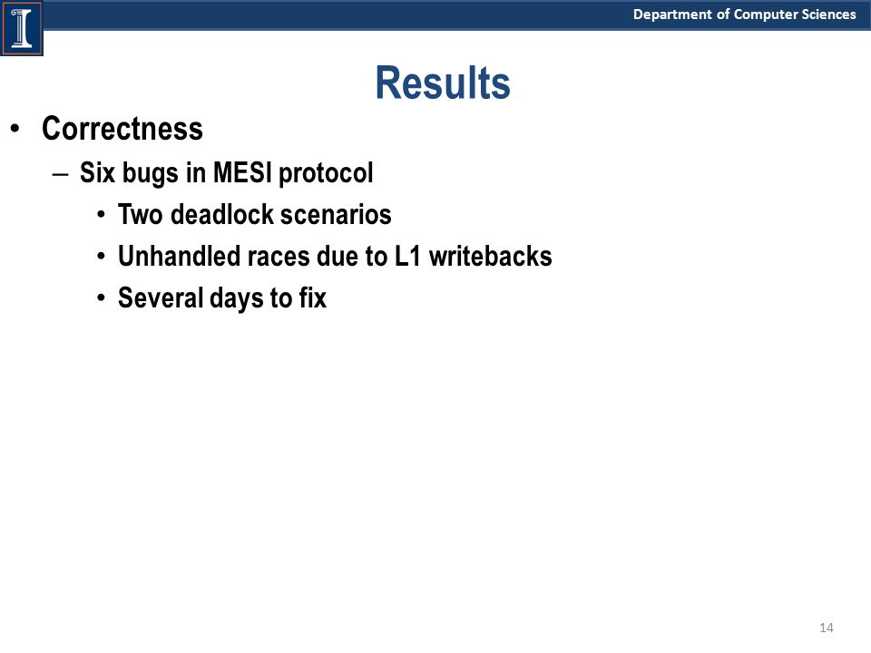 Department of Computer Sciences Results Correctness – Six bugs in MESI protocol Two deadlock scenarios Unhandled races due to L1 writebacks Several days to fix 14