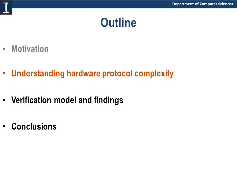 Department of Computer Sciences Motivation Understanding hardware protocol complexity Verification model and findings Conclusions Outline