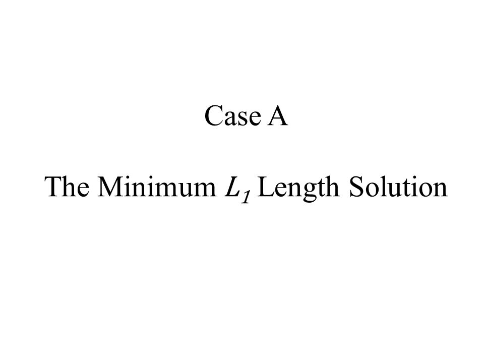 Case A The Minimum L 1 Length Solution