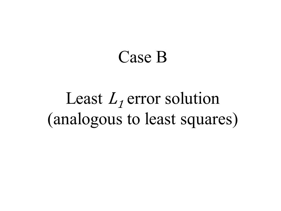 Case B Least L 1 error solution (analogous to least squares)