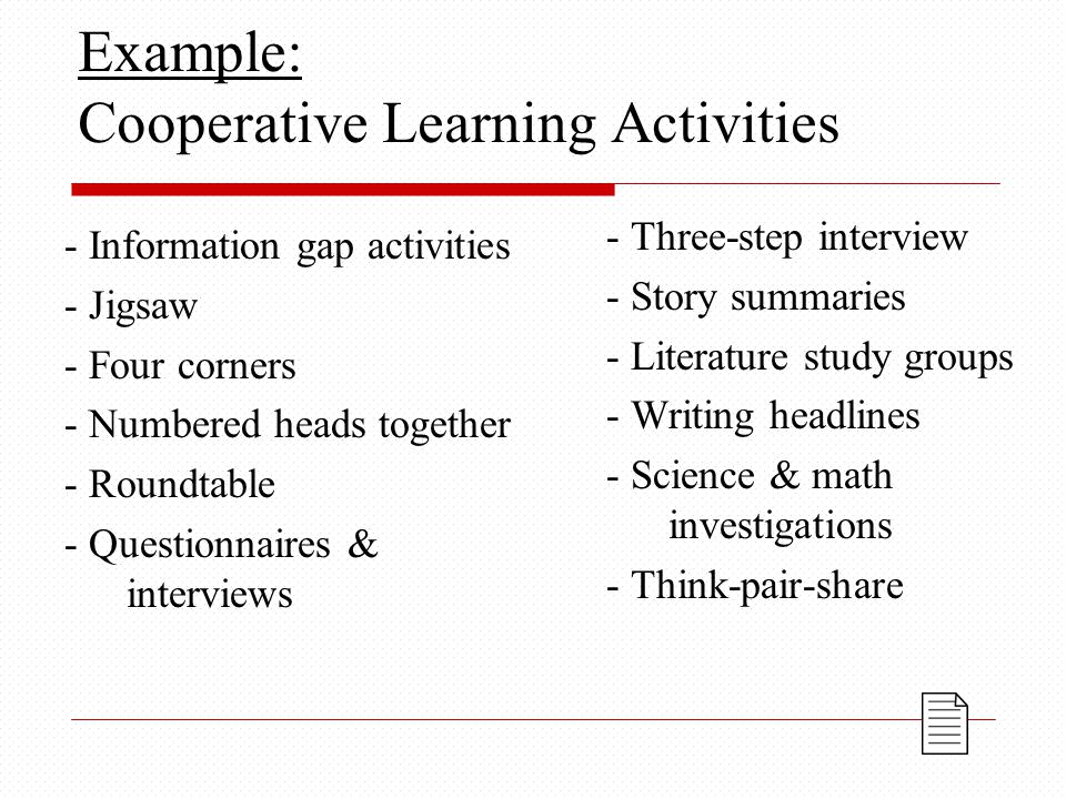 Example: Cooperative Learning Activities - Information gap activities - Jigsaw - Four corners - Numbered heads together - Roundtable - Questionnaires & interviews - Three-step interview - Story summaries - Literature study groups - Writing headlines - Science & math investigations - Think-pair-share