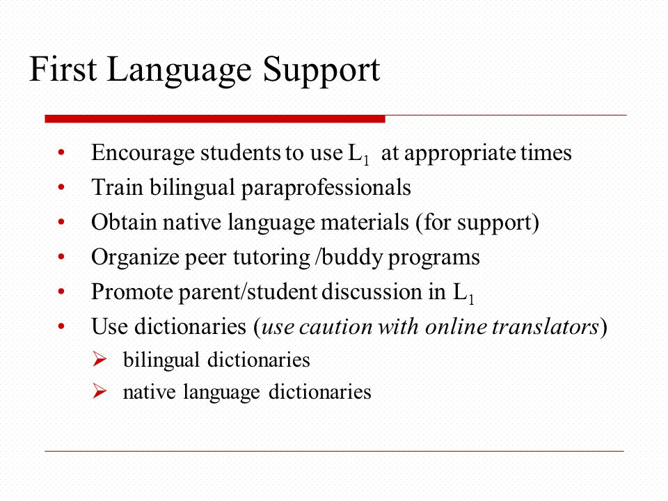 First Language Support Encourage students to use L 1 at appropriate times Train bilingual paraprofessionals Obtain native language materials (for support) Organize peer tutoring /buddy programs Promote parent/student discussion in L 1 Use dictionaries (use caution with online translators)  bilingual dictionaries  native language dictionaries