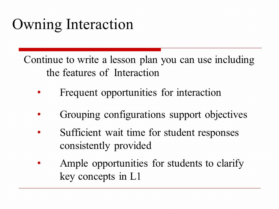 Continue to write a lesson plan you can use including the features of Interaction Frequent opportunities for interaction Grouping configurations support objectives Sufficient wait time for student responses consistently provided Ample opportunities for students to clarify key concepts in L1 Owning Interaction