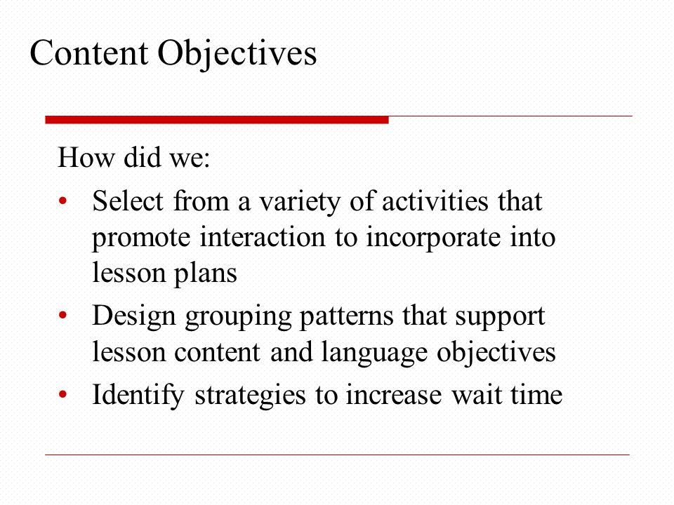 Content Objectives How did we: Select from a variety of activities that promote interaction to incorporate into lesson plans Design grouping patterns that support lesson content and language objectives Identify strategies to increase wait time