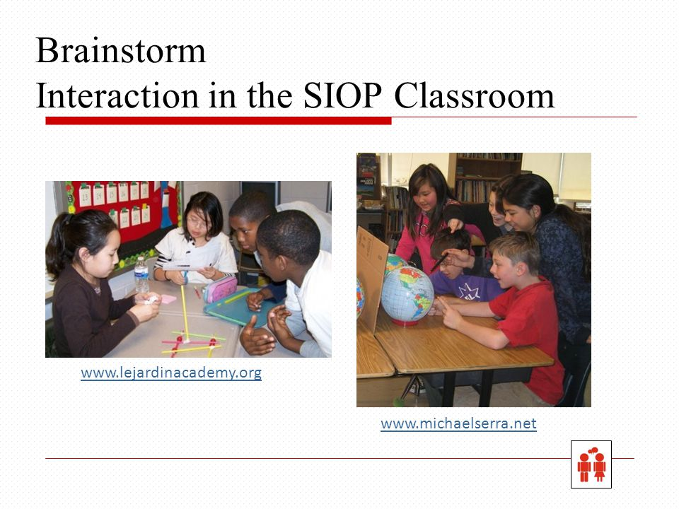 Brainstorm Interaction in the SIOP Classroom www.michaelserra.net www.lejardinacademy.org