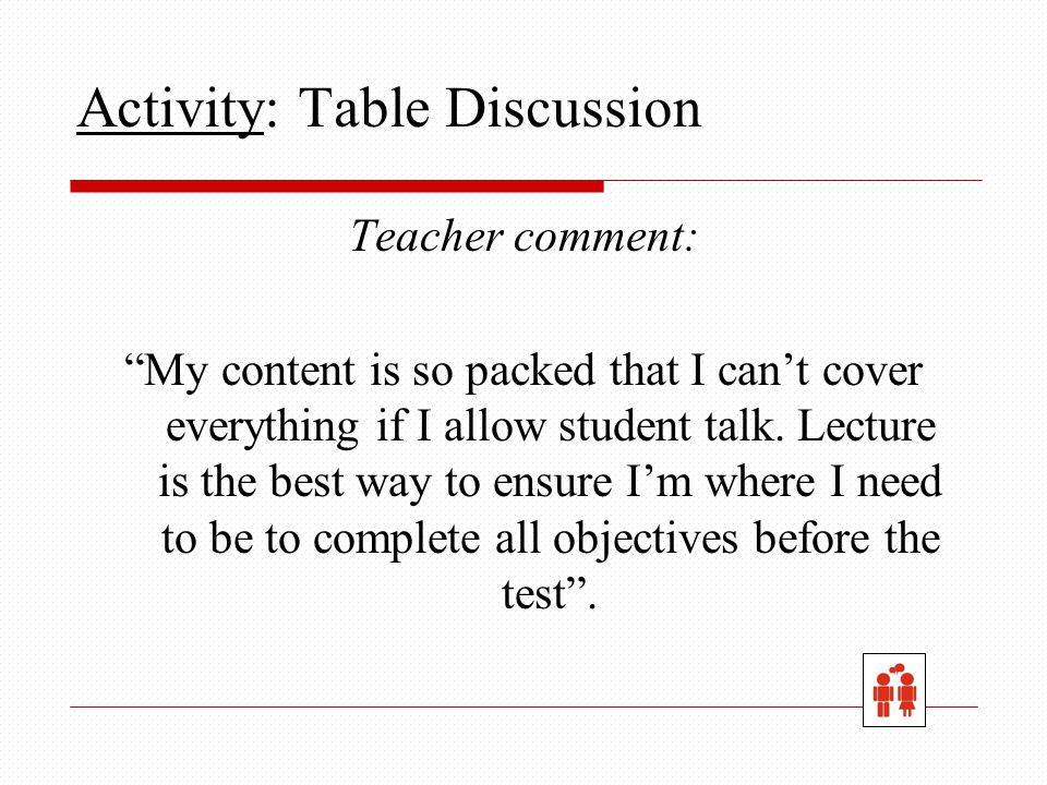Activity: Table Discussion Teacher comment: My content is so packed that I can't cover everything if I allow student talk.