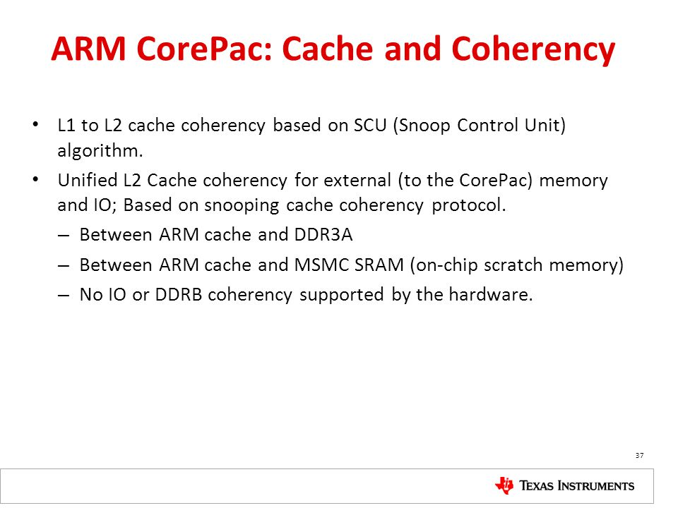 ARM CorePac: Cache and Coherency L1 to L2 cache coherency based on SCU (Snoop Control Unit) algorithm. Unified L2 Cache coherency for external (to the