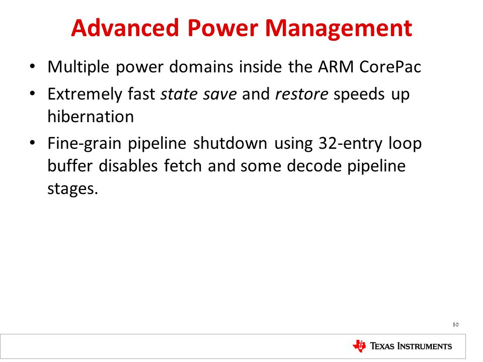 Advanced Power Management Multiple power domains inside the ARM CorePac Extremely fast state save and restore speeds up hibernation Fine-grain pipelin