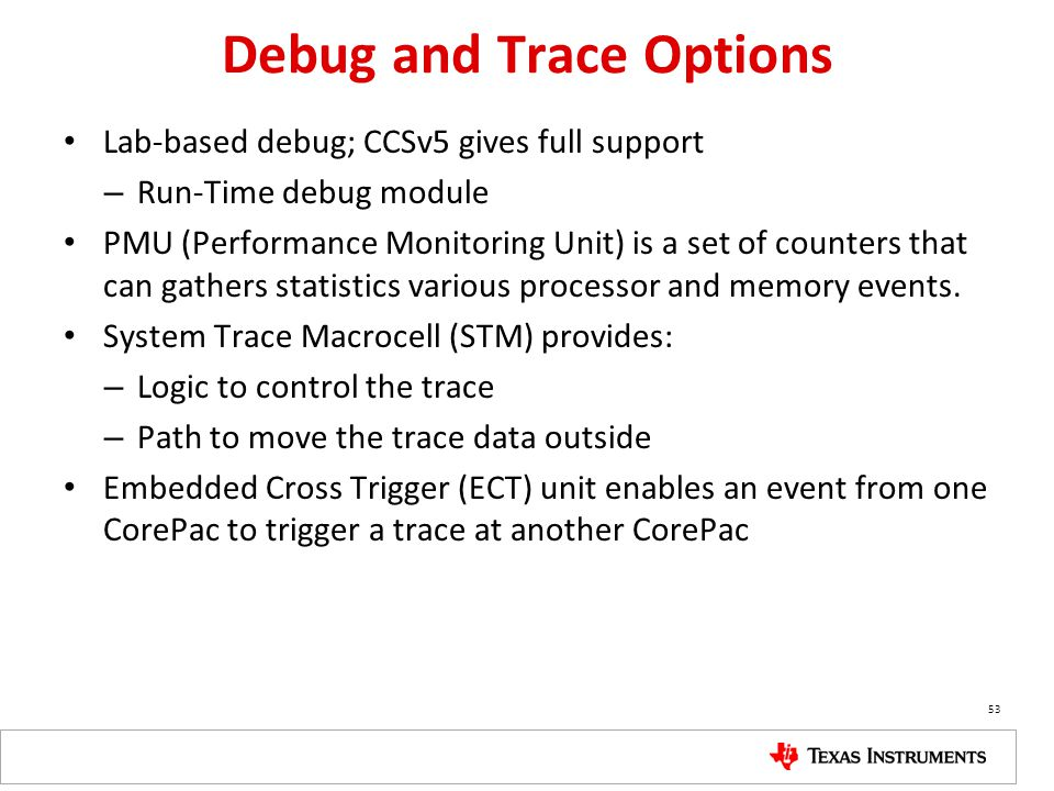 Debug and Trace Options Lab-based debug; CCSv5 gives full support – Run-Time debug module PMU (Performance Monitoring Unit) is a set of counters that