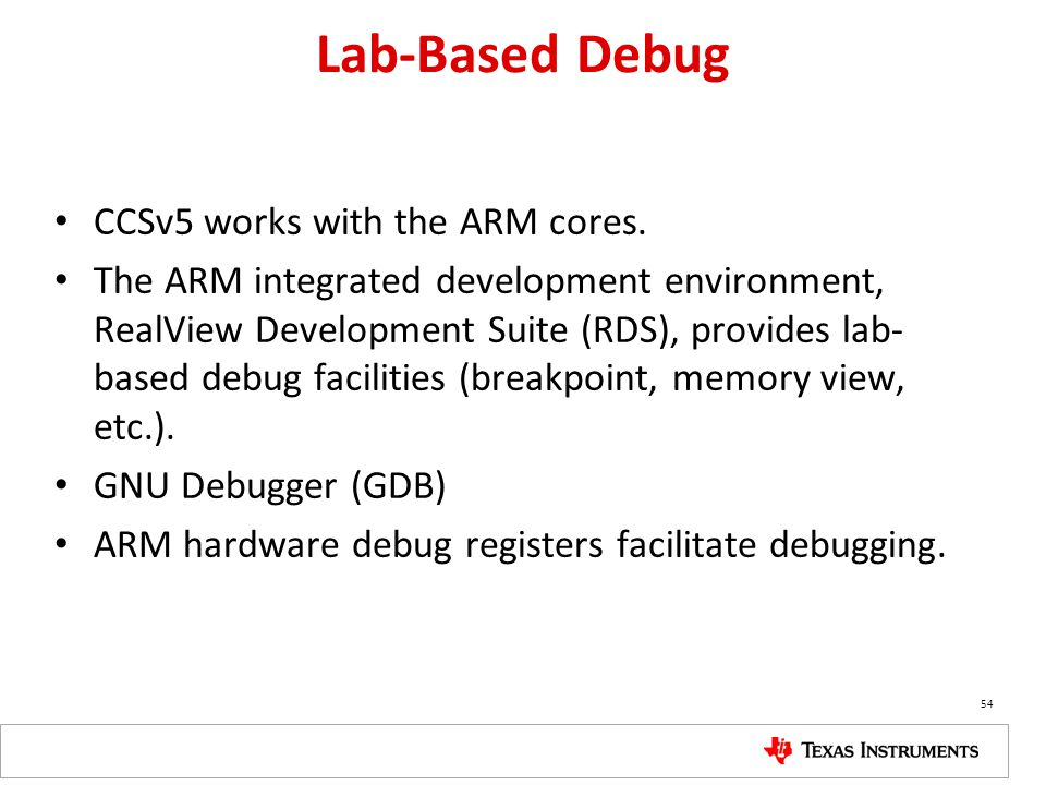 Lab-Based Debug CCSv5 works with the ARM cores. The ARM integrated development environment, RealView Development Suite (RDS), provides lab- based debu