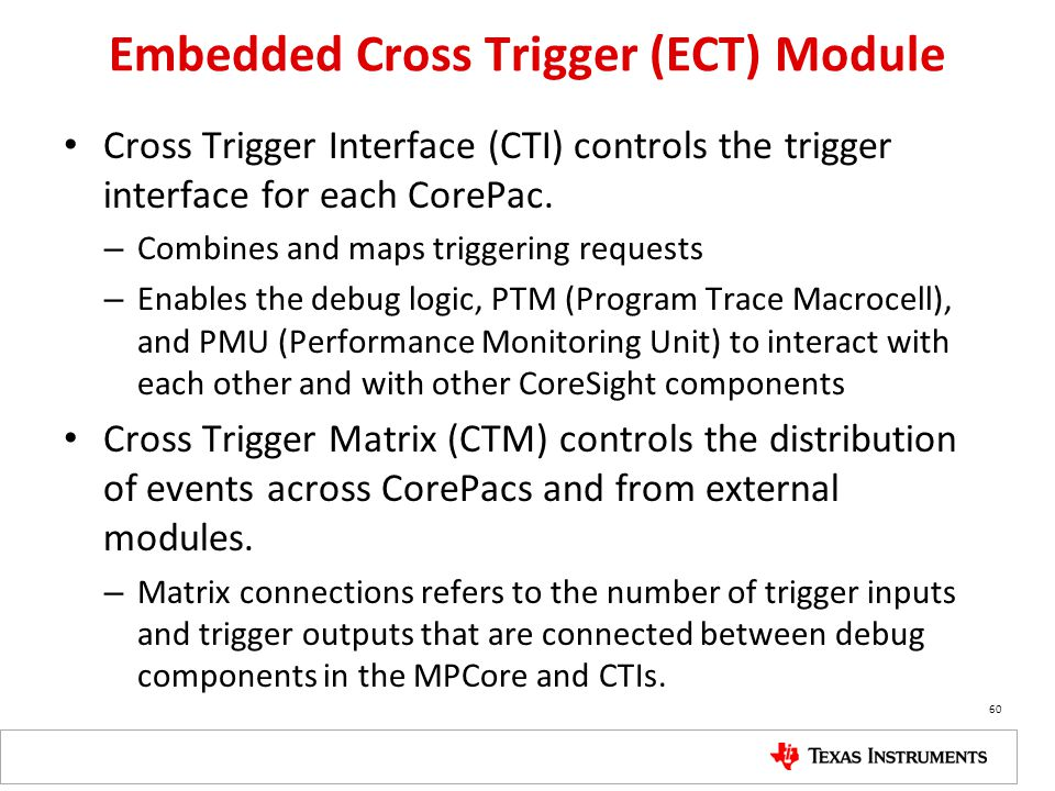 Embedded Cross Trigger (ECT) Module Cross Trigger Interface (CTI) controls the trigger interface for each CorePac. – Combines and maps triggering requ