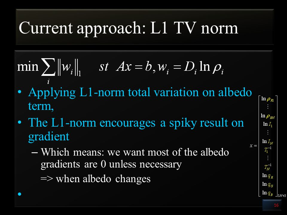 Current approach: L1 TV norm Applying L1-norm total variation on albedo term, The L1-norm encourages a spiky result on gradient – Which means: we want most of the albedo gradients are 0 unless necessary => when albedo changes 16