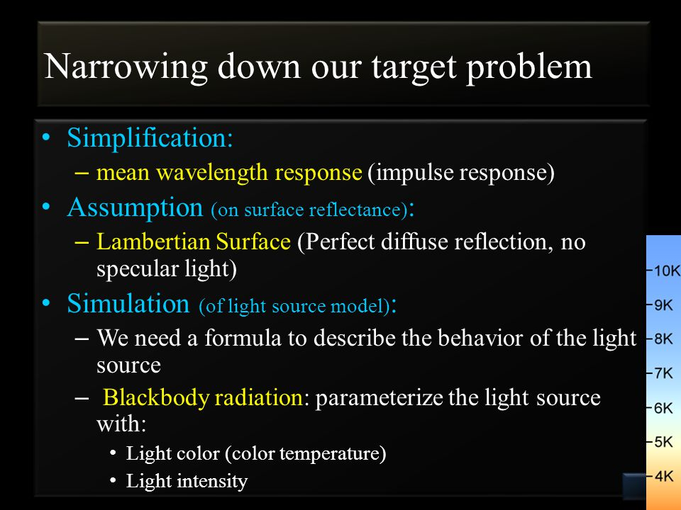 Narrowing down our target problem Simplification: – mean wavelength response (impulse response) Assumption (on surface reflectance) : – Lambertian Surface (Perfect diffuse reflection, no specular light) Simulation (of light source model) : – We need a formula to describe the behavior of the light source – Blackbody radiation: parameterize the light source with: Light color (color temperature) Light intensity 5