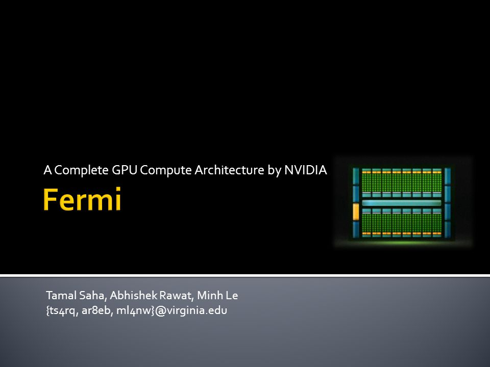 A Complete GPU Compute Architecture by NVIDIA Tamal Saha, Abhishek Rawat, Minh Le {ts4rq, ar8eb, ml4nw}@virginia.edu