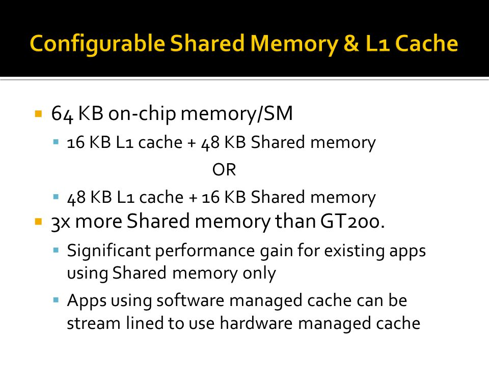  64 KB on-chip memory/SM  16 KB L1 cache + 48 KB Shared memory OR  48 KB L1 cache + 16 KB Shared memory  3x more Shared memory than GT200.