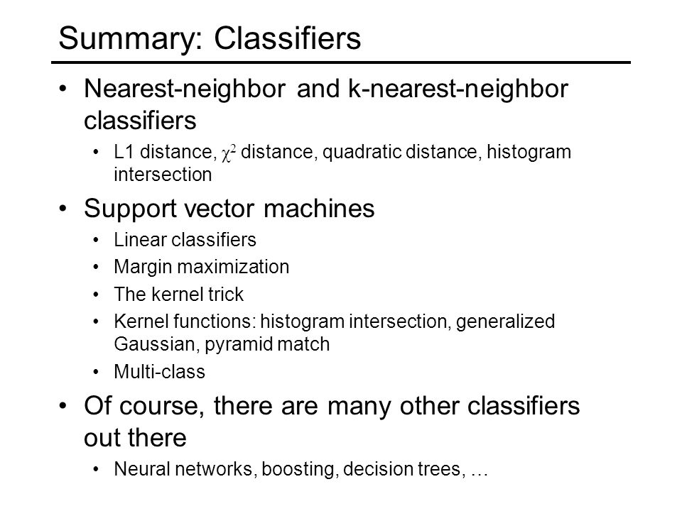 Summary: Classifiers Nearest-neighbor and k-nearest-neighbor classifiers L1 distance, χ 2 distance, quadratic distance, histogram intersection Support vector machines Linear classifiers Margin maximization The kernel trick Kernel functions: histogram intersection, generalized Gaussian, pyramid match Multi-class Of course, there are many other classifiers out there Neural networks, boosting, decision trees, …
