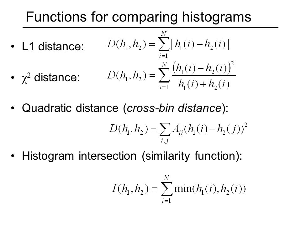 Functions for comparing histograms L1 distance: χ 2 distance: Quadratic distance (cross-bin distance): Histogram intersection (similarity function):