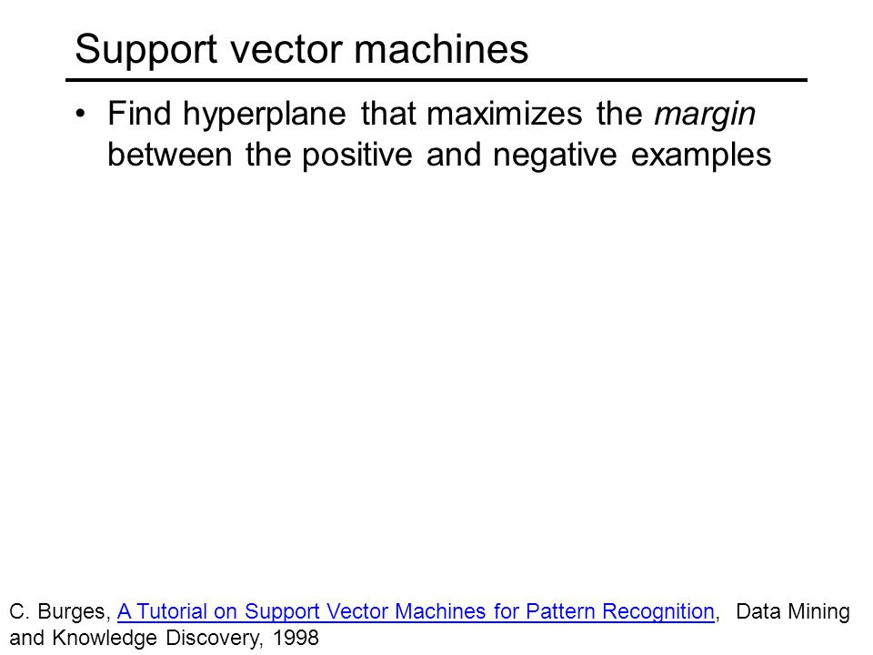 Support vector machines Find hyperplane that maximizes the margin between the positive and negative examples Margin Support vectors C.