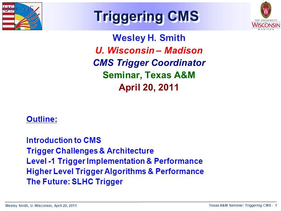 Wesley Smith, U. Wisconsin, April 20, 2011 Texas A&M Seminar: Triggering CMS - 1 Triggering CMS Wesley H. Smith U. Wisconsin – Madison CMS Trigger Coo