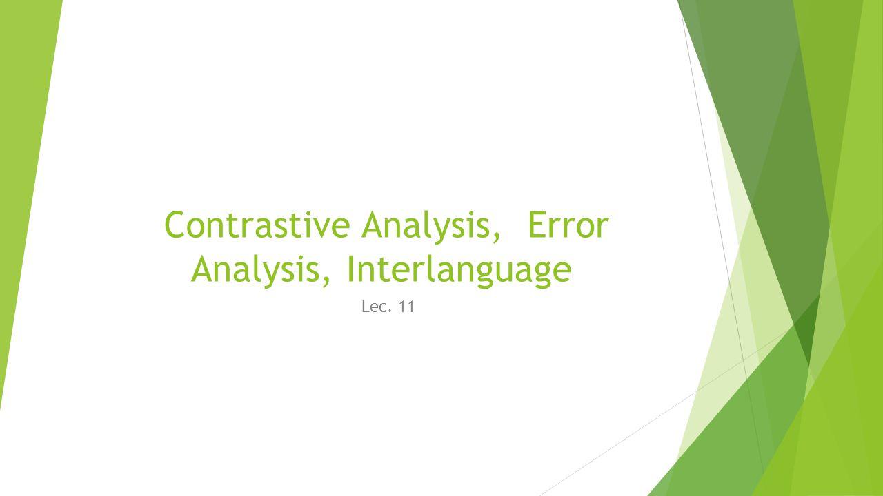 Contrastive Analysis, Error Analysis, Interlanguage Lec. 11