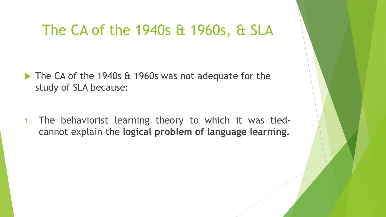 The CA of the 1940s & 1960s, & SLA  The CA of the 1940s & 1960s was not adequate for the study of SLA because: 1. The behaviorist learning theory to