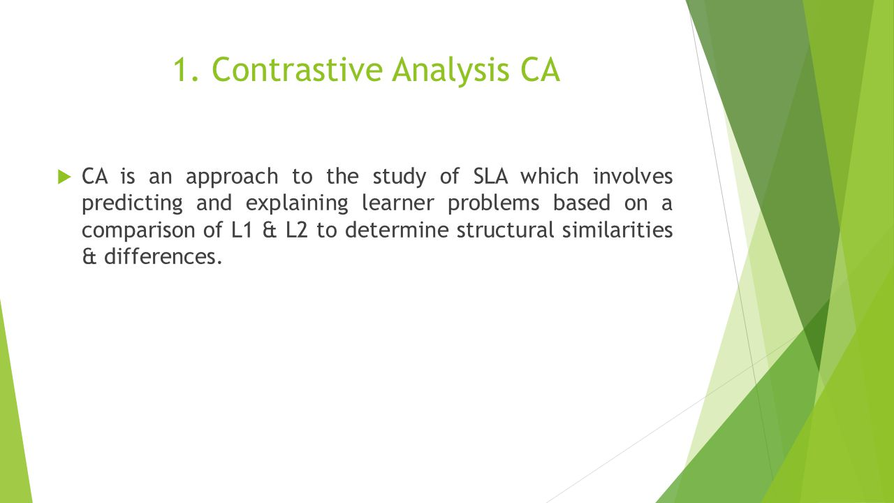 1. Contrastive Analysis CA  CA is an approach to the study of SLA which involves predicting and explaining learner problems based on a comparison of