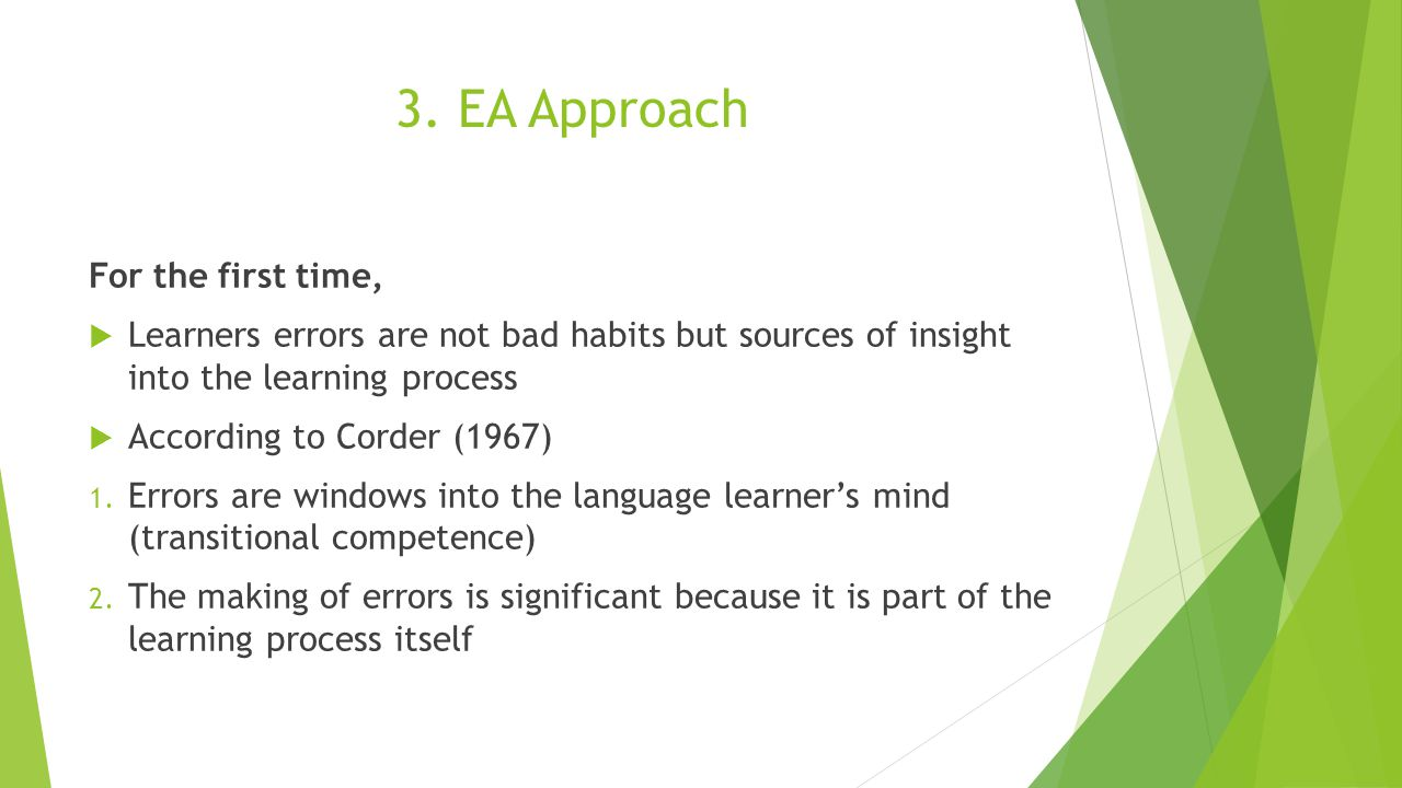 3. EA Approach For the first time,  Learners errors are not bad habits but sources of insight into the learning process  According to Corder (1967)