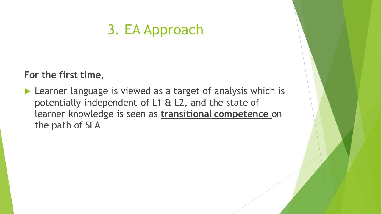 3. EA Approach For the first time,  Learner language is viewed as a target of analysis which is potentially independent of L1 & L2, and the state of