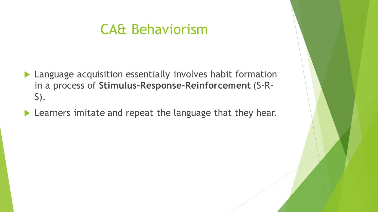 CA &Behaviorism  Language acquisition essentially involves habit formation in a process of Stimulus-Response-Reinforcement (S-R- S).  Learners imita