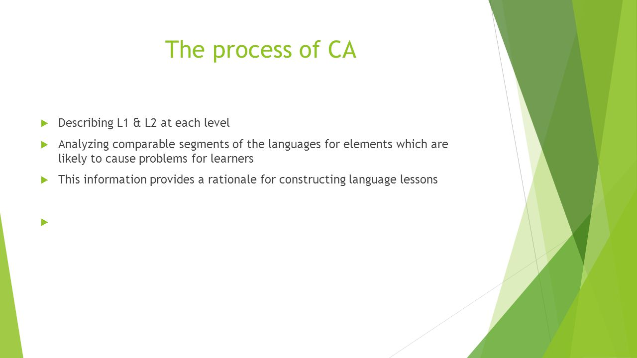 The process of CA  Describing L1 & L2 at each level  Analyzing comparable segments of the languages for elements which are likely to cause problems