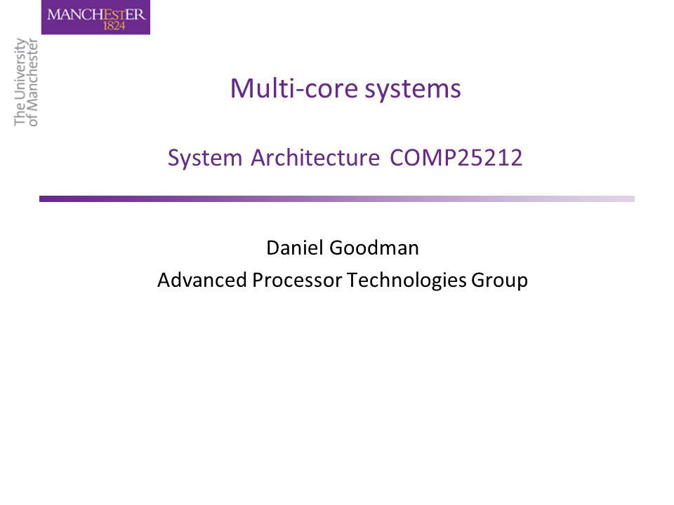 Multi-core systems System Architecture COMP25212 Daniel Goodman Advanced Processor Technologies Group