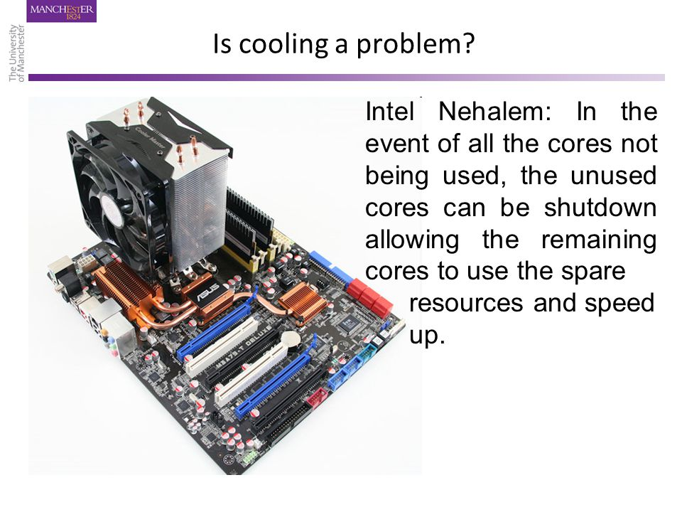 Is cooling a problem? Intel Nehalem: In the event of all the cores not being used, the unused cores can be shutdown allowing the remaining cores to us