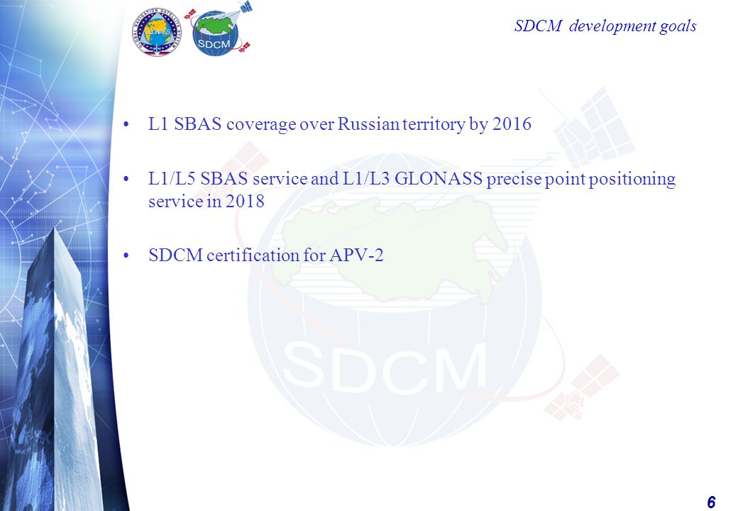6 SDCM development goals L1 SBAS coverage over Russian territory by 2016 L1/L5 SBAS service and L1/L3 GLONASS precise point positioning service in 2018 SDCM certification for APV-2