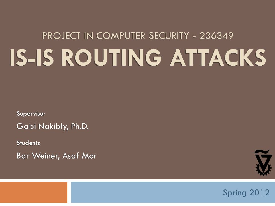 PROJECT IN COMPUTER SECURITY - 236349 IS-IS ROUTING ATTACKS Supervisor Gabi Nakibly, Ph.D.