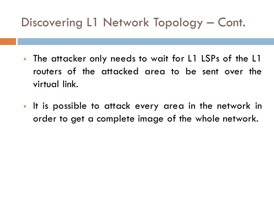 Discovering L1 Network Topology – Cont.  The attacker only needs to wait for L1 LSPs of the L1 routers of the attacked area to be sent over the virtu