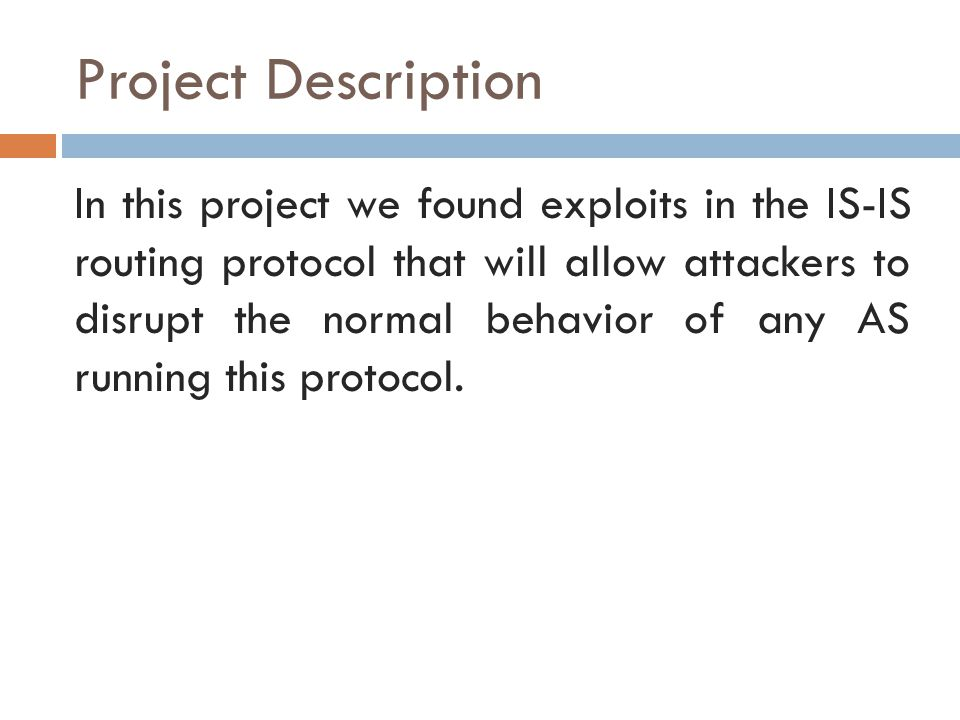 Project Description In this project we found exploits in the IS-IS routing protocol that will allow attackers to disrupt the normal behavior of any AS running this protocol.