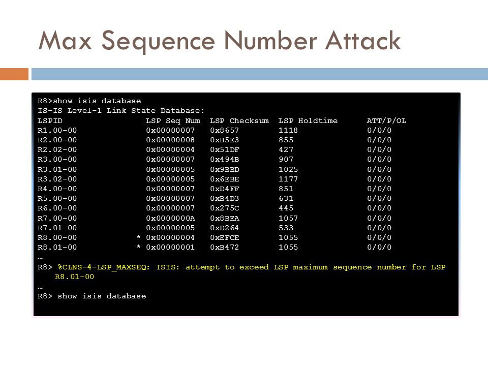 Max Sequence Number Attack R8>show isis database IS-IS Level-1 Link State Database: LSPID LSP Seq Num LSP Checksum LSP Holdtime ATT/P/OL R1.00-00 0x00000007 0x8657 1118 0/0/0 R2.00-00 0x00000008 0xB5E3 855 0/0/0 R2.02-00 0x00000004 0x51DF 427 0/0/0 R3.00-00 0x00000007 0x494B 907 0/0/0 R3.01-00 0x00000005 0x9BBD 1025 0/0/0 R3.02-00 0x00000005 0x6EBE 1177 0/0/0 R4.00-00 0x00000007 0xD4FF 851 0/0/0 R5.00-00 0x00000007 0xB4D3 631 0/0/0 R6.00-00 0x00000007 0x275C 445 0/0/0 R7.00-00 0x0000000A 0x8BEA 1057 0/0/0 R7.01-00 0x00000005 0xD264 533 0/0/0 R8.00-00 * 0x00000004 0xEFCE 1055 0/0/0 R8.01-00 * 0x00000001 0xB472 1055 0/0/0 … R8> %CLNS-4-LSP_MAXSEQ: ISIS: attempt to exceed LSP maximum sequence number for LSP R8.01-00 … R8> show isis database