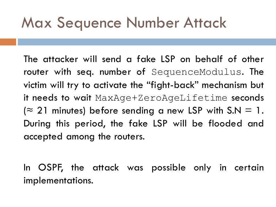 Max Sequence Number Attack The attacker will send a fake LSP on behalf of other router with seq.
