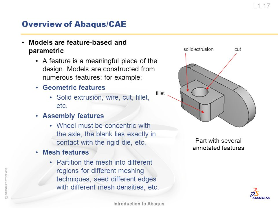 L1.17 Introduction to Abaqus Overview of Abaqus/CAE cutsolid extrusion fillet Part with several annotated features Models are feature-based and parame