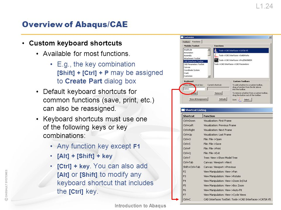 L1.24 Introduction to Abaqus Overview of Abaqus/CAE Custom keyboard shortcuts Available for most functions. E.g., the key combination [Shift] + [Ctrl]